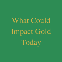 What Could Impact Gold Today