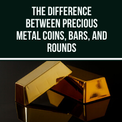 The Difference Between Precious Metal Coins, Bars, and Rounds