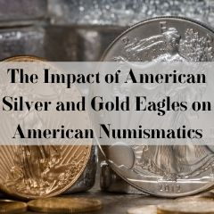 The Impact of American Silver and Gold Eagles on American Numismatics